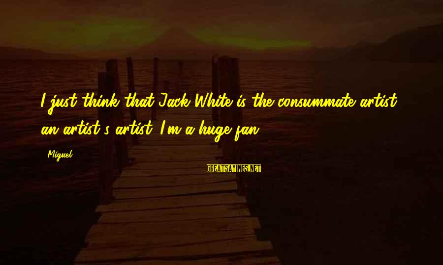 I'm Just A Fan Sayings By Miguel: I just think that Jack White is the consummate artist - an artist's artist. I'm