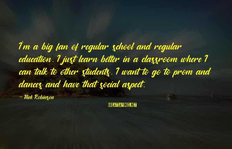 I'm Just A Fan Sayings By Nick Robinson: I'm a big fan of regular school and regular education. I just learn better in