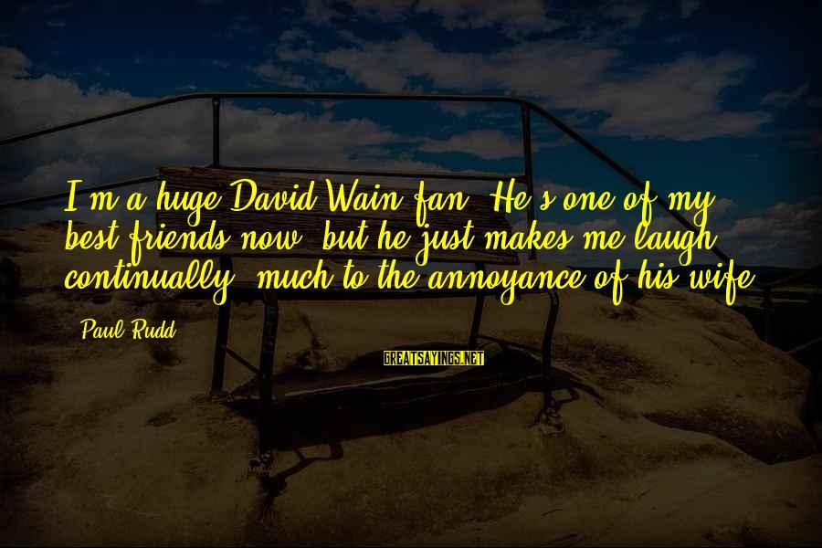 I'm Just A Fan Sayings By Paul Rudd: I'm a huge David Wain fan. He's one of my best friends now, but he