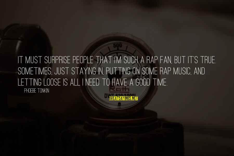 I'm Just A Fan Sayings By Phoebe Tonkin: It must surprise people that I'm such a rap fan, but it's true. Sometimes, just
