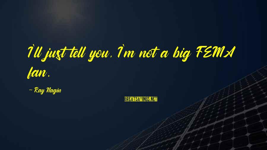 I'm Just A Fan Sayings By Ray Nagin: I'll just tell you, I'm not a big FEMA fan.
