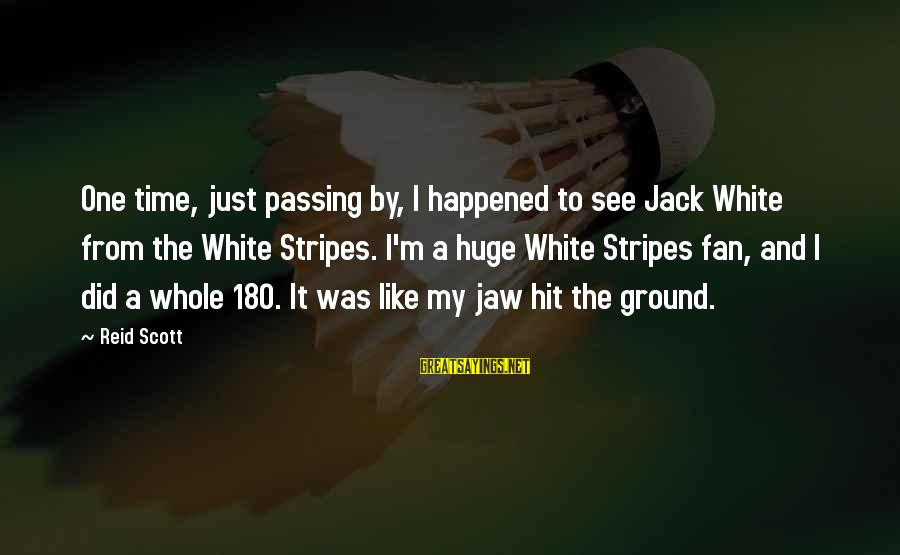 I'm Just A Fan Sayings By Reid Scott: One time, just passing by, I happened to see Jack White from the White Stripes.
