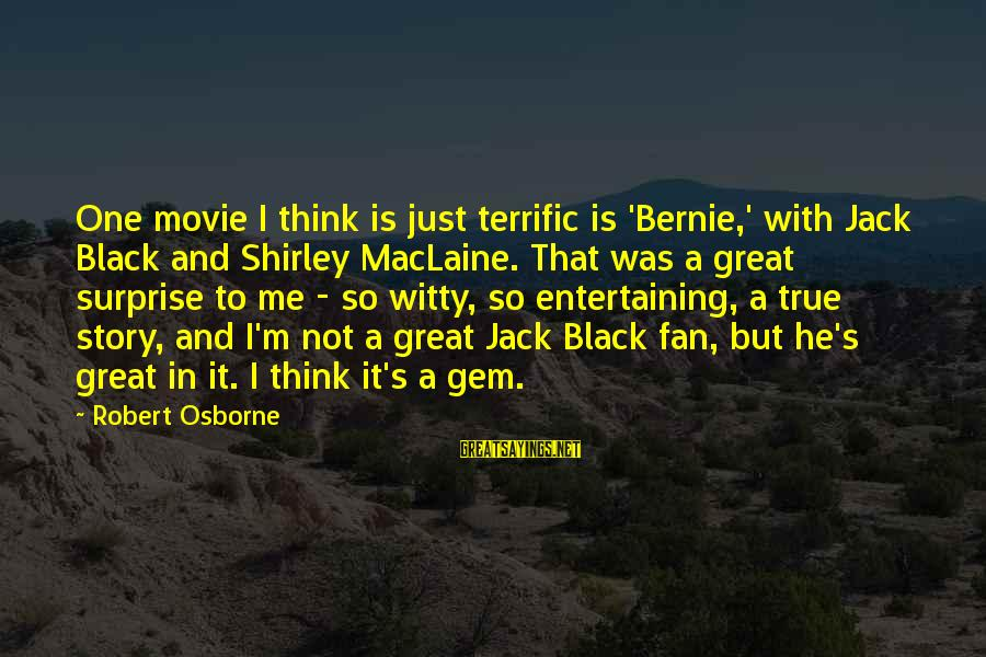 I'm Just A Fan Sayings By Robert Osborne: One movie I think is just terrific is 'Bernie,' with Jack Black and Shirley MacLaine.