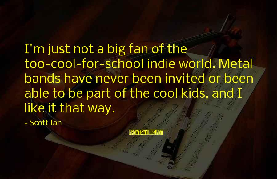 I'm Just A Fan Sayings By Scott Ian: I'm just not a big fan of the too-cool-for-school indie world. Metal bands have never
