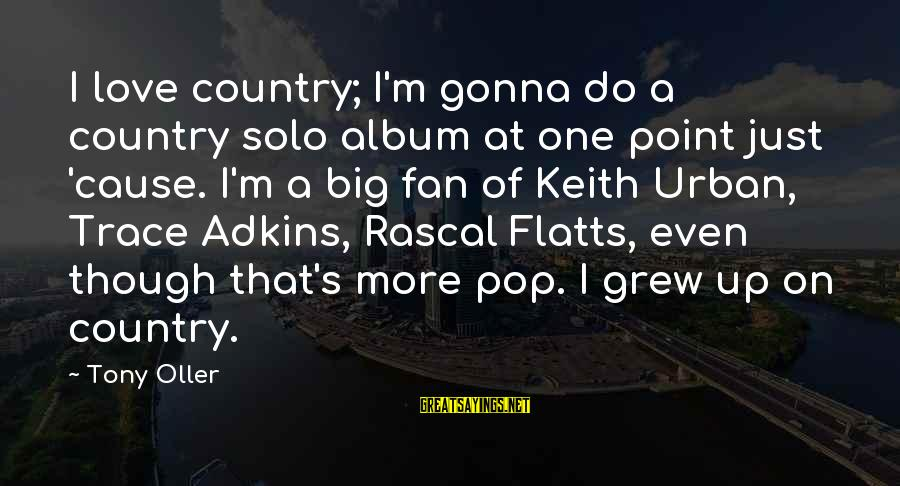 I'm Just A Fan Sayings By Tony Oller: I love country; I'm gonna do a country solo album at one point just 'cause.