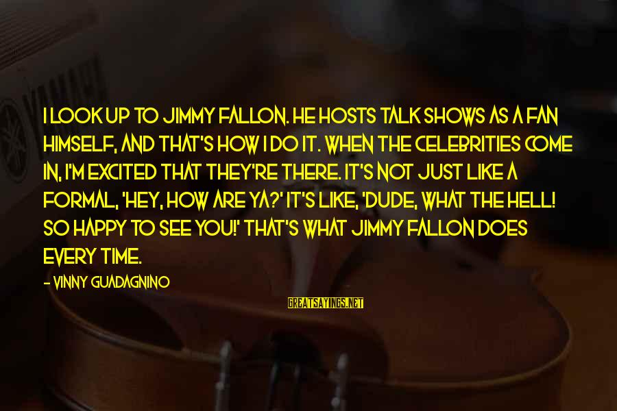 I'm Just A Fan Sayings By Vinny Guadagnino: I look up to Jimmy Fallon. He hosts talk shows as a fan himself, and