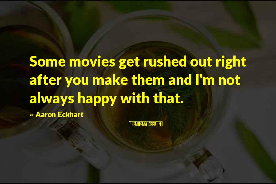 I'm Not Happy With You Sayings By Aaron Eckhart: Some movies get rushed out right after you make them and I'm not always happy