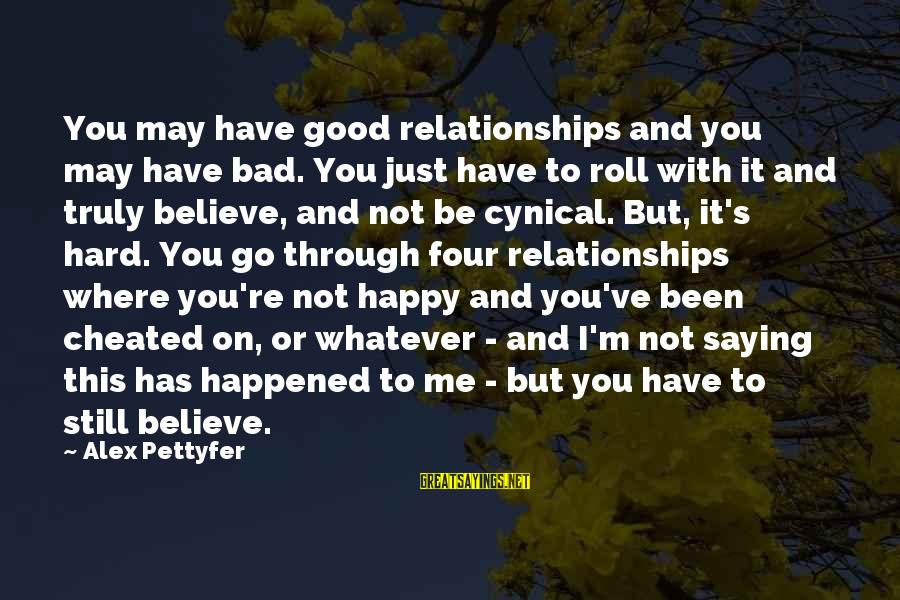I'm Not Happy With You Sayings By Alex Pettyfer: You may have good relationships and you may have bad. You just have to roll