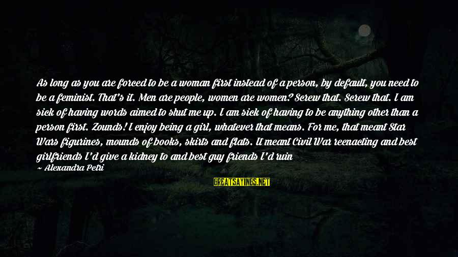 I'm Not Happy With You Sayings By Alexandra Petri: As long as you are forced to be a woman first instead of a person,