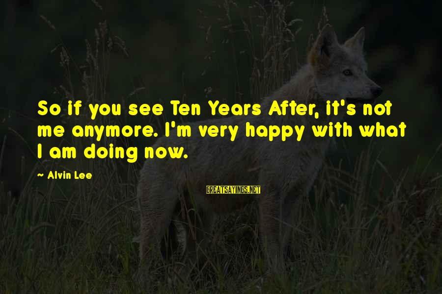 I'm Not Happy With You Sayings By Alvin Lee: So if you see Ten Years After, it's not me anymore. I'm very happy with