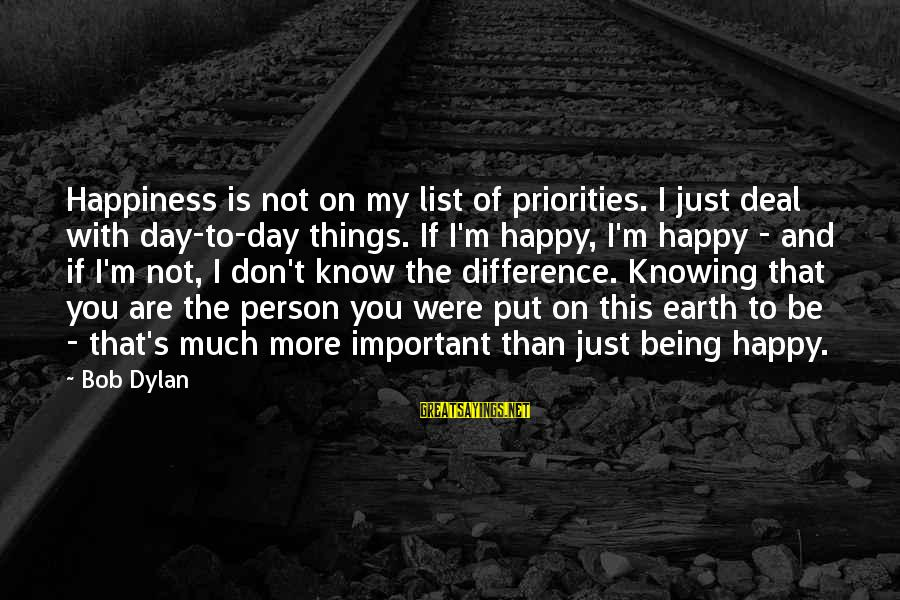 I'm Not Happy With You Sayings By Bob Dylan: Happiness is not on my list of priorities. I just deal with day-to-day things. If