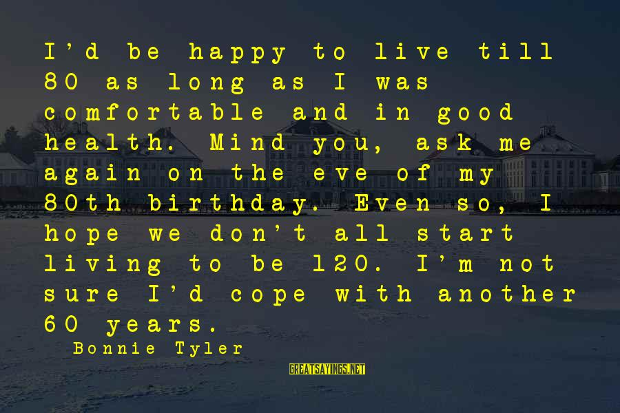I'm Not Happy With You Sayings By Bonnie Tyler: I'd be happy to live till 80 as long as I was comfortable and in