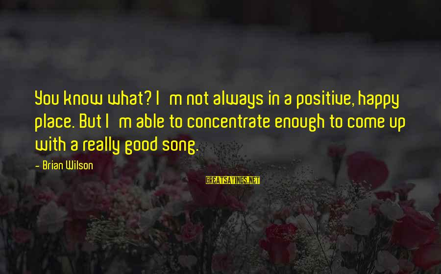 I'm Not Happy With You Sayings By Brian Wilson: You know what? I'm not always in a positive, happy place. But I'm able to