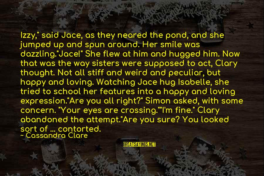"""I'm Not Happy With You Sayings By Cassandra Clare: Izzy,"""" said Jace, as they neared the pond, and she jumped up and spun around."""