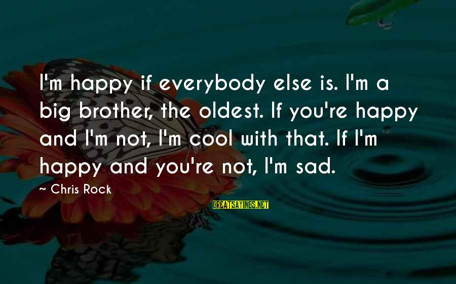 I'm Not Happy With You Sayings By Chris Rock: I'm happy if everybody else is. I'm a big brother, the oldest. If you're happy