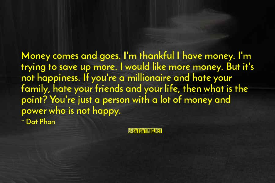 I'm Not Happy With You Sayings By Dat Phan: Money comes and goes. I'm thankful I have money. I'm trying to save up more.
