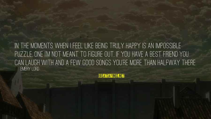 I'm Not Happy With You Sayings By Emery Lord: In the moments when I feel like being truly happy is an impossible puzzle, one