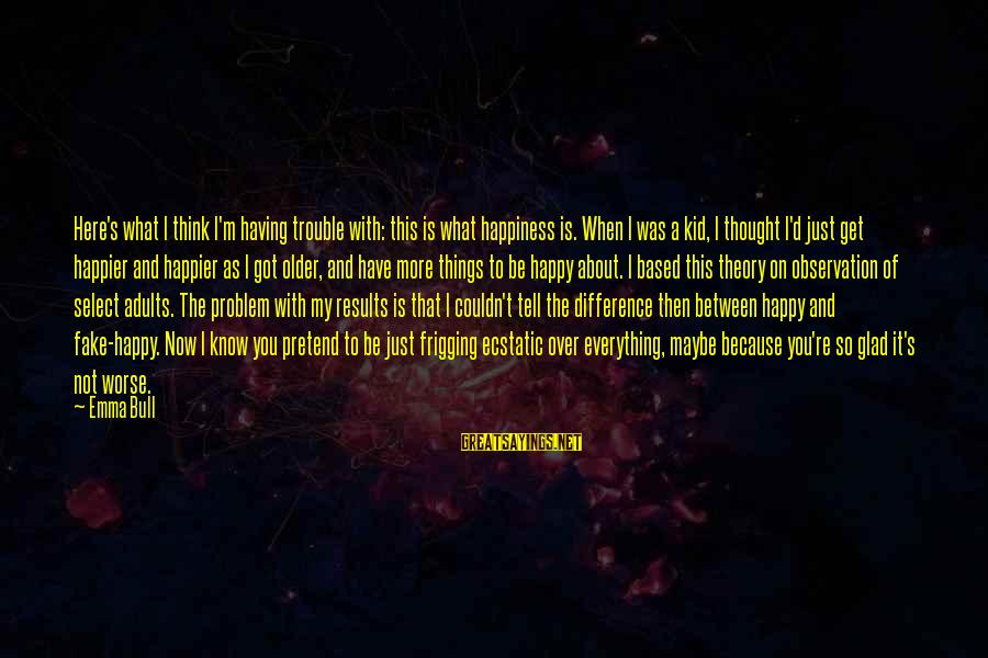 I'm Not Happy With You Sayings By Emma Bull: Here's what I think I'm having trouble with: this is what happiness is. When I