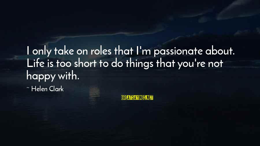 I'm Not Happy With You Sayings By Helen Clark: I only take on roles that I'm passionate about. Life is too short to do