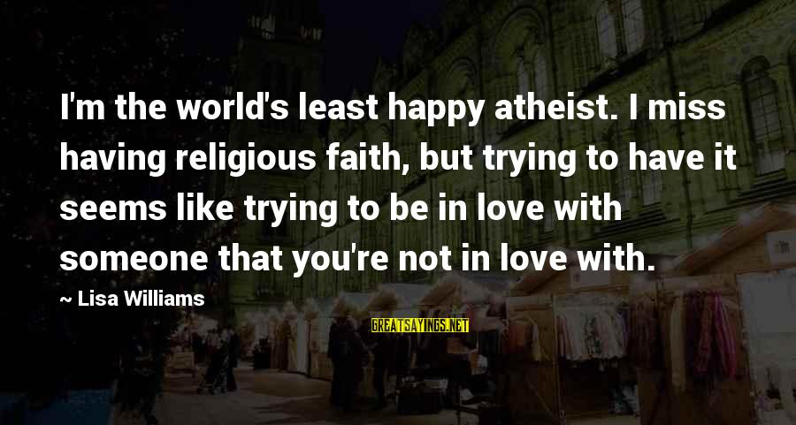 I'm Not Happy With You Sayings By Lisa Williams: I'm the world's least happy atheist. I miss having religious faith, but trying to have