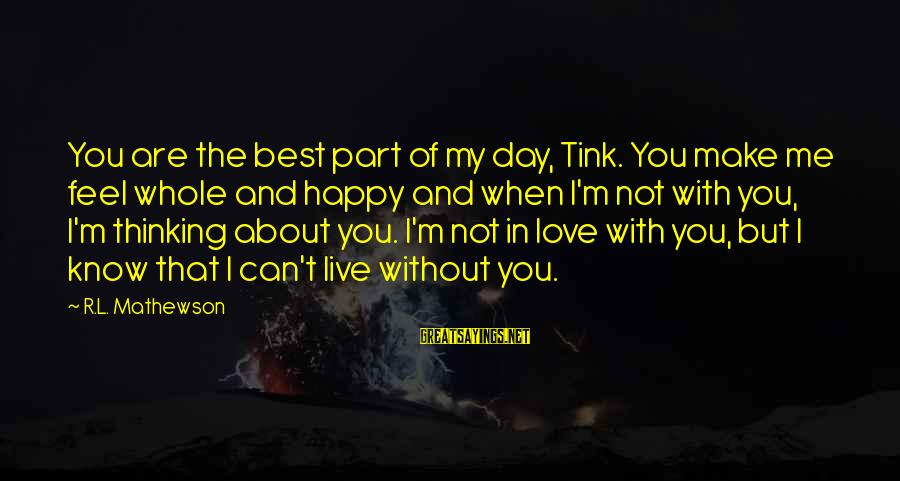 I'm Not Happy With You Sayings By R.L. Mathewson: You are the best part of my day, Tink. You make me feel whole and