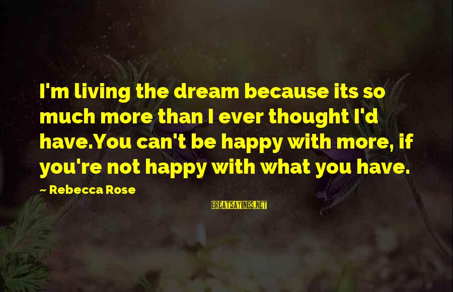 I'm Not Happy With You Sayings By Rebecca Rose: I'm living the dream because its so much more than I ever thought I'd have.You