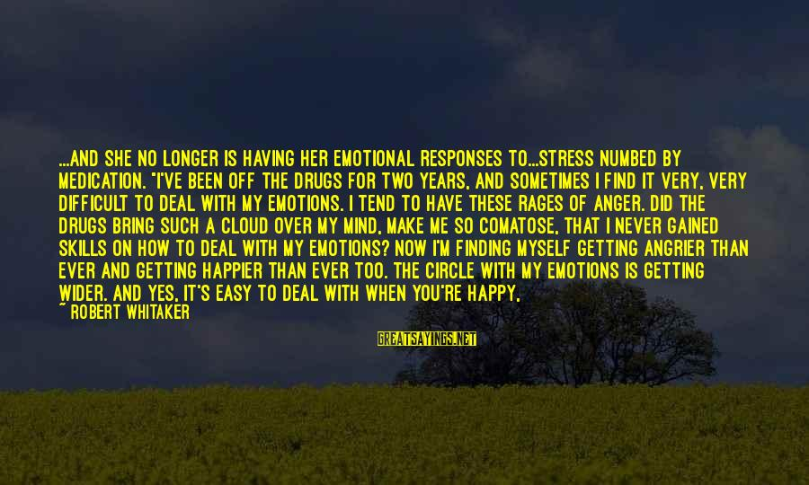 """I'm Not Happy With You Sayings By Robert Whitaker: ...and she no longer is having her emotional responses to...stress numbed by medication. """"I've been"""