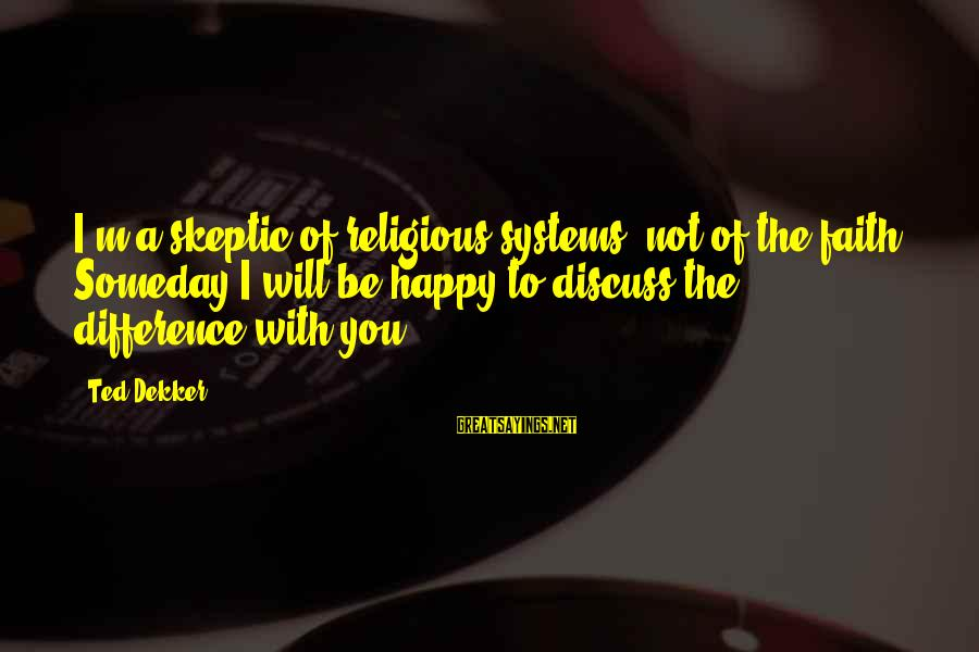 I'm Not Happy With You Sayings By Ted Dekker: I'm a skeptic of religious systems, not of the faith. Someday I will be happy