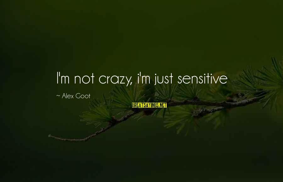 I'm Not Sensitive Sayings By Alex Goot: I'm not crazy, i'm just sensitive