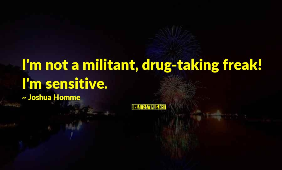 I'm Not Sensitive Sayings By Joshua Homme: I'm not a militant, drug-taking freak! I'm sensitive.