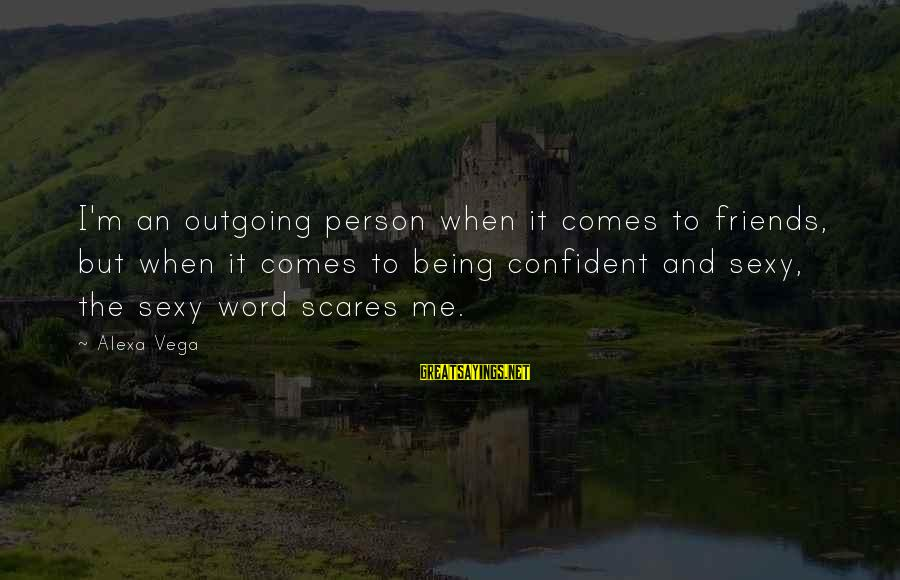 I'm Outgoing Sayings By Alexa Vega: I'm an outgoing person when it comes to friends, but when it comes to being