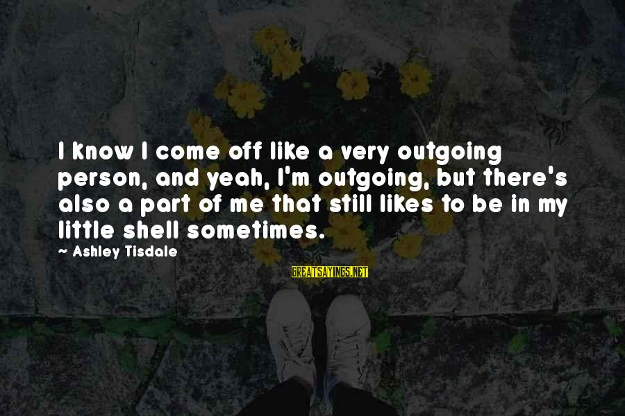 I'm Outgoing Sayings By Ashley Tisdale: I know I come off like a very outgoing person, and yeah, I'm outgoing, but