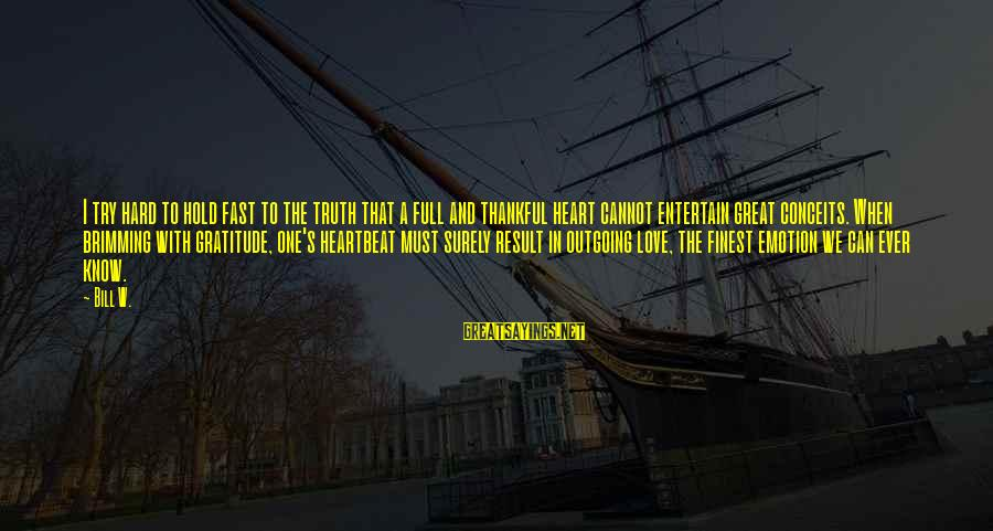 I'm Outgoing Sayings By Bill W.: I try hard to hold fast to the truth that a full and thankful heart