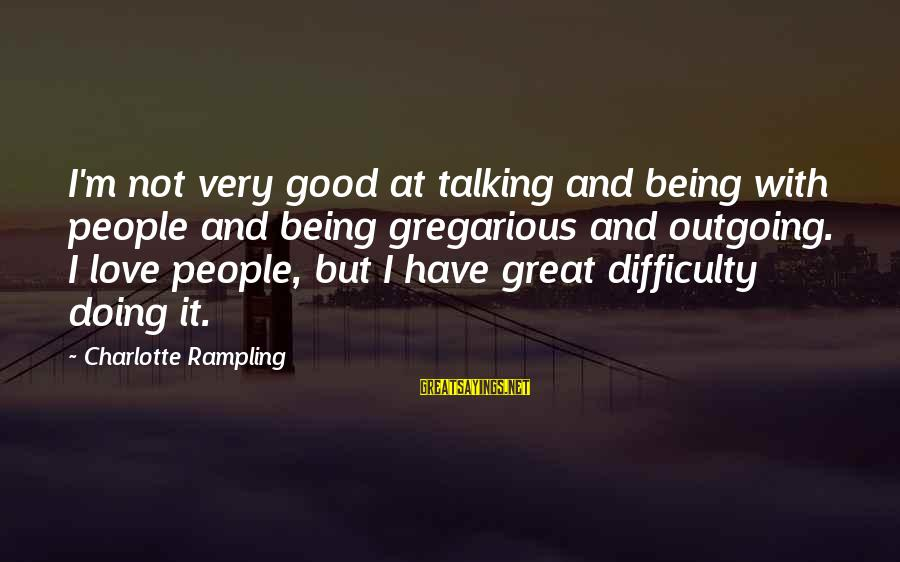 I'm Outgoing Sayings By Charlotte Rampling: I'm not very good at talking and being with people and being gregarious and outgoing.