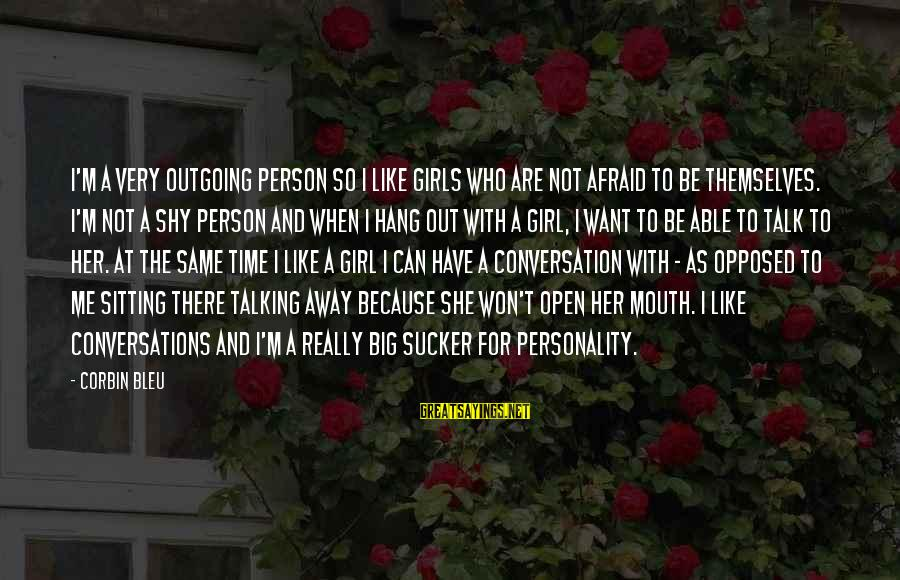 I'm Outgoing Sayings By Corbin Bleu: I'm a very outgoing person so I like girls who are not afraid to be
