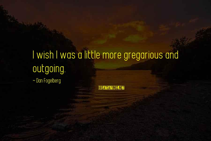 I'm Outgoing Sayings By Dan Fogelberg: I wish I was a little more gregarious and outgoing.