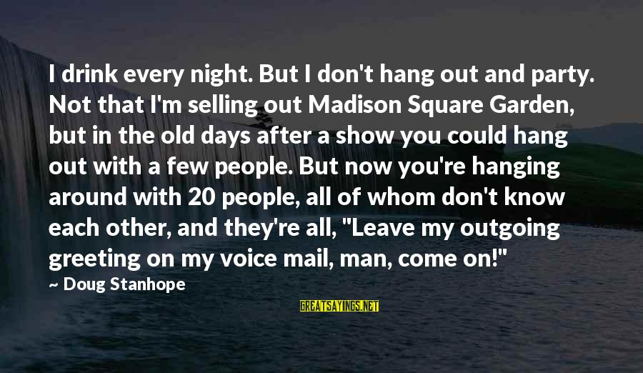I'm Outgoing Sayings By Doug Stanhope: I drink every night. But I don't hang out and party. Not that I'm selling