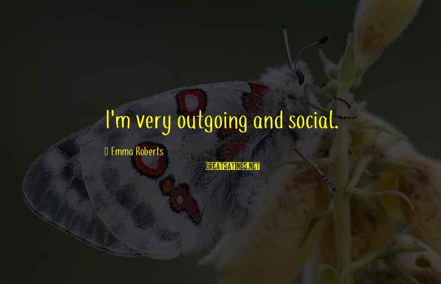I'm Outgoing Sayings By Emma Roberts: I'm very outgoing and social.