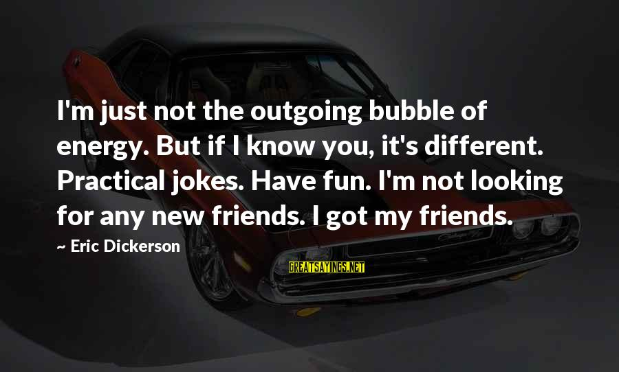 I'm Outgoing Sayings By Eric Dickerson: I'm just not the outgoing bubble of energy. But if I know you, it's different.