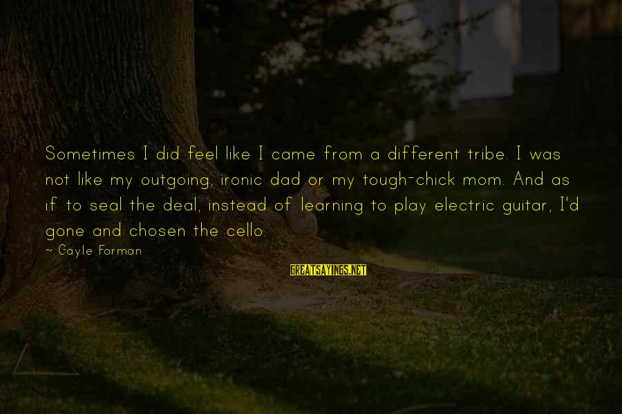 I'm Outgoing Sayings By Gayle Forman: Sometimes I did feel like I came from a different tribe. I was not like
