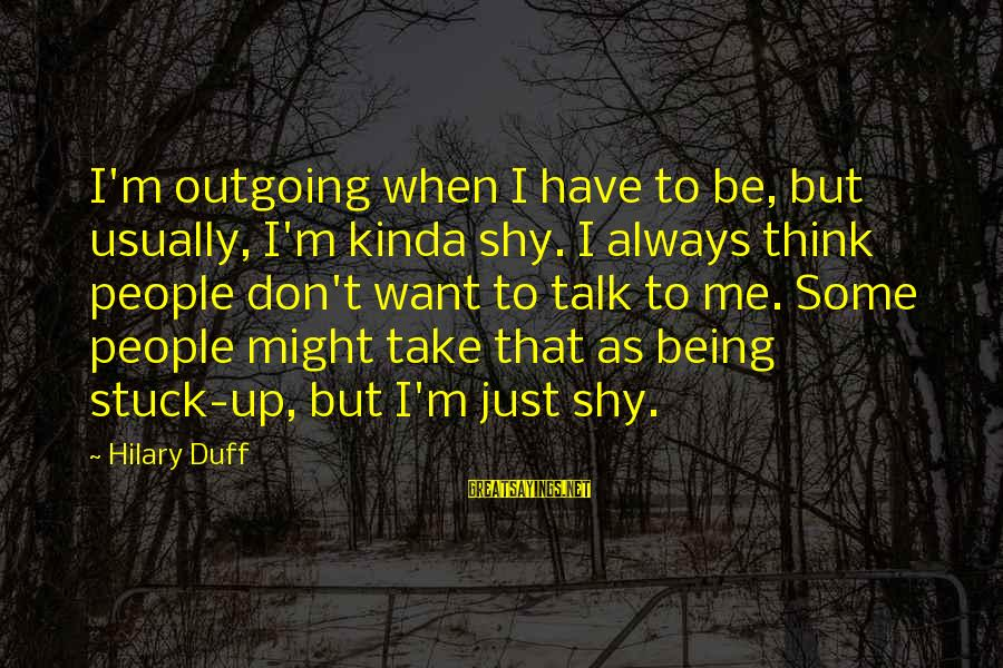 I'm Outgoing Sayings By Hilary Duff: I'm outgoing when I have to be, but usually, I'm kinda shy. I always think