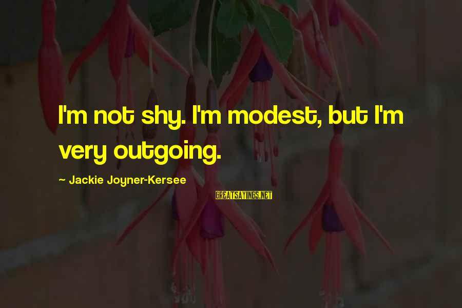 I'm Outgoing Sayings By Jackie Joyner-Kersee: I'm not shy. I'm modest, but I'm very outgoing.