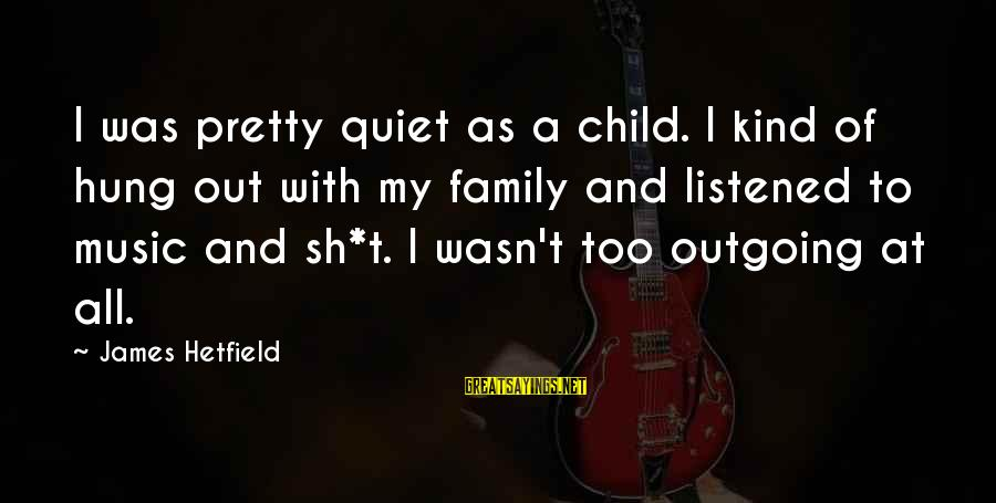 I'm Outgoing Sayings By James Hetfield: I was pretty quiet as a child. I kind of hung out with my family