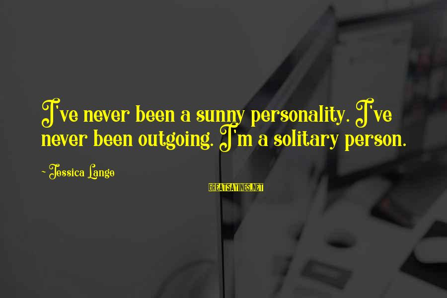 I'm Outgoing Sayings By Jessica Lange: I've never been a sunny personality. I've never been outgoing. I'm a solitary person.