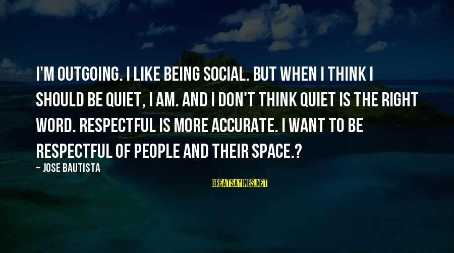 I'm Outgoing Sayings By Jose Bautista: I'm outgoing. I like being social. But when I think I should be quiet, I