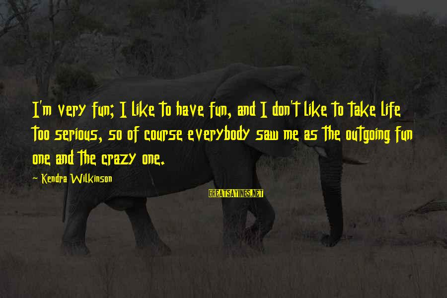 I'm Outgoing Sayings By Kendra Wilkinson: I'm very fun; I like to have fun, and I don't like to take life