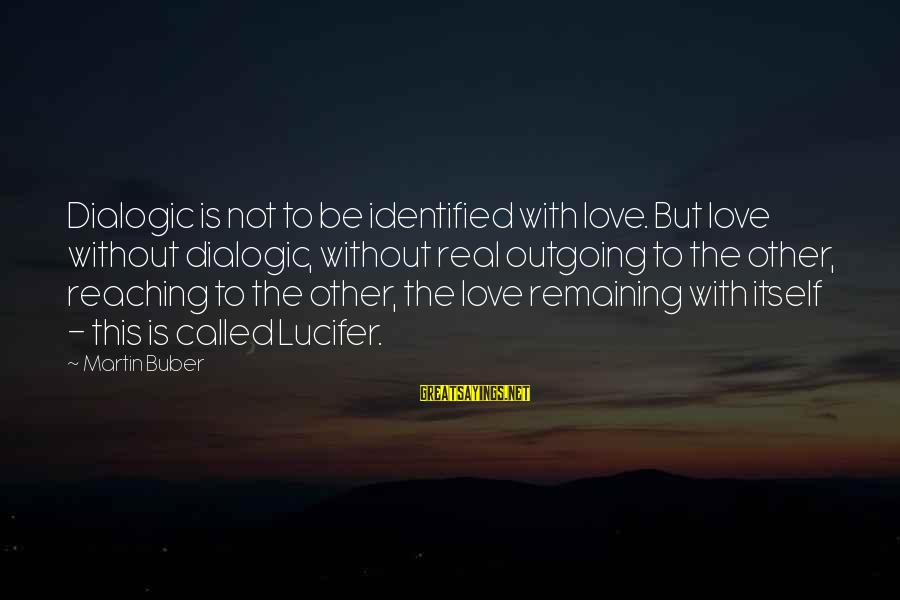 I'm Outgoing Sayings By Martin Buber: Dialogic is not to be identified with love. But love without dialogic, without real outgoing