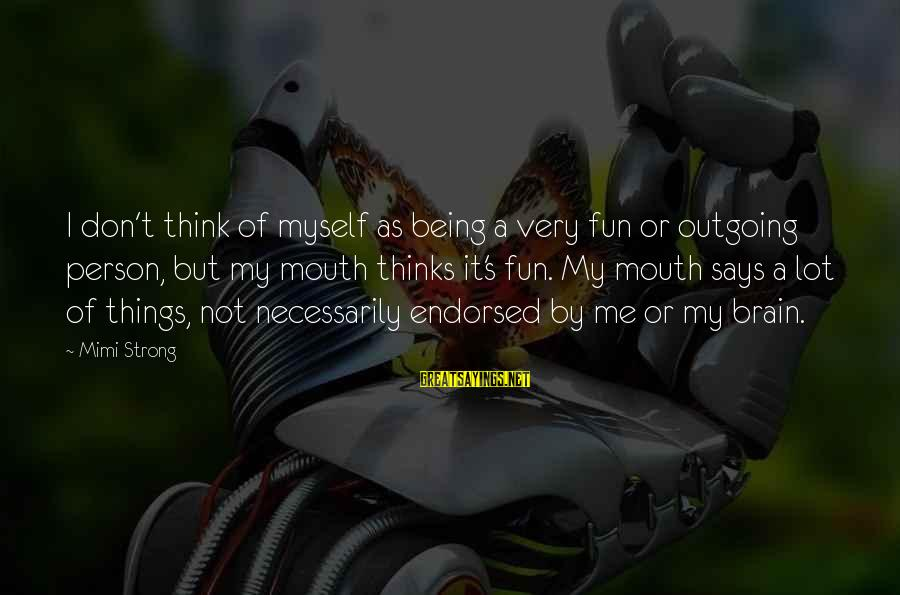 I'm Outgoing Sayings By Mimi Strong: I don't think of myself as being a very fun or outgoing person, but my