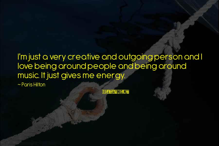 I'm Outgoing Sayings By Paris Hilton: I'm just a very creative and outgoing person and I love being around people and