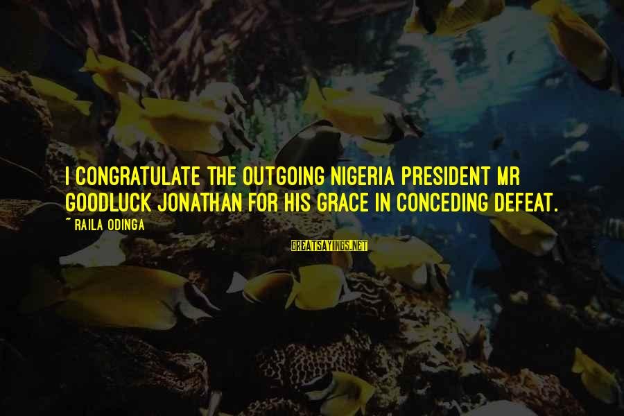 I'm Outgoing Sayings By Raila Odinga: I congratulate the outgoing Nigeria President Mr Goodluck Jonathan for his grace in conceding defeat.